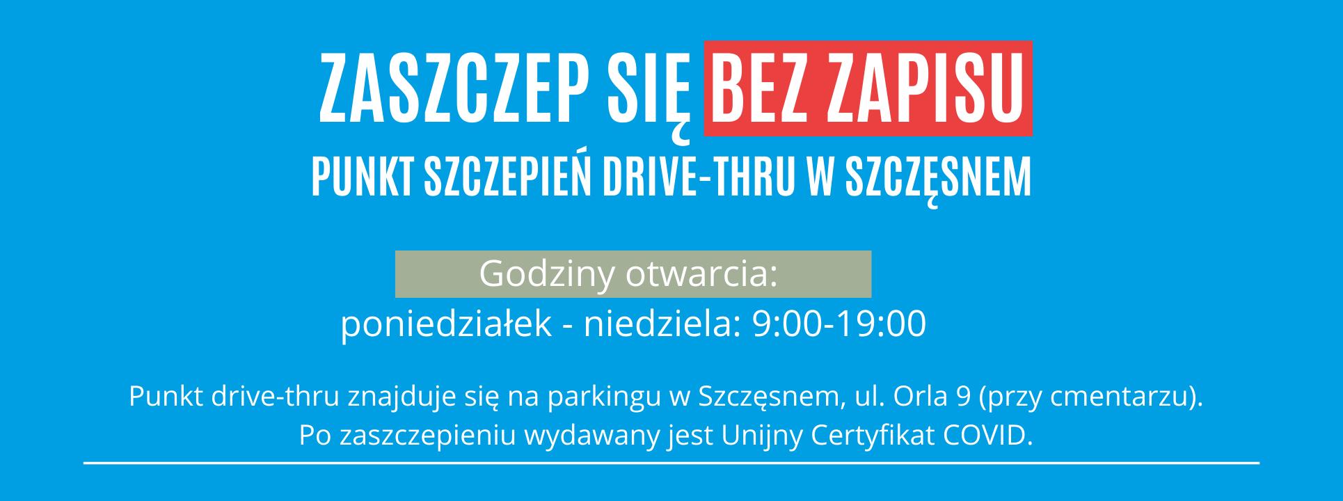 ZASZCZEP SIĘ BEZ ZAPISU PUNKT SZCZEPIEŃ DRIVE-THRU W SZCZĘSNEM Godziny otwarcia punktu: poniedziałek - piątek: 9:00-19:00 Punkt drive-thru znajduje się na parkingu w Szczęsnem przy ulicy Orlej 9 (przy cmentarzu). Na miejscu wydawany będzie Unijny Certyfikat COVD