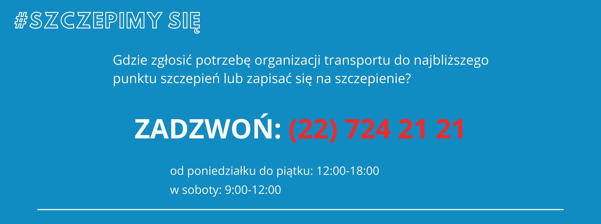 #SZCZEPIMY SIĘ Gdzie zgłosić potrzebę organizacji transportu do najbliższego punktu szczepień lub zapisać się na szczepienie? ZADZWOŃ: 22 724 21 21 od poniedziałku do piątku: 12:00-18:00 w soboty: 9:00-12:00