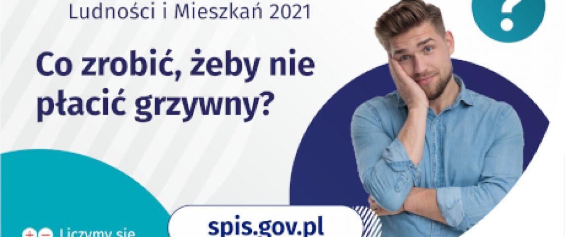 Na grafice jest napis: Narodowy Spis Powszechny Ludności i Mieszkań 2021. Co zrobić, żeby nie płacić grzywny? Po prawej stronie widać zamyślonego mężczyznę i znak zapytania. Na dole grafiki umieszczone są cztery małe koła ze znakami dodawania, odejmowania, mnożenia i dzielenia, obok nich napis: Liczymy się dla Polski! Po środku jest adres strony internetowej: spis.gov.pl. W prawym dolnym rogu jest logotyp spisu: dwa nachodzące na siebie pionowo koła, GUS, pionowa kreska, Narodowy Spis Powszechny Ludności i Mieszkań 2021.